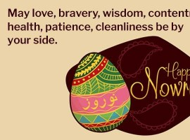 May love, bravery, wisdom, contentment, health, patience, cleanliness be by your side. Happy Nowruz!