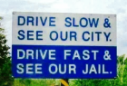 Drive slow and see our city.... Drive fast and see our jail...!