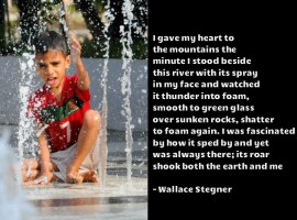 I gave my heart to the mountains the minute I stood beside this river with its spray in my face and watched it thunder into foam, smooth to green glass over sunken rocks, shatter to foam again. I was fascinated by how it sped by and yet was always there; its roar shook both the earth and me - Wallace Stegner