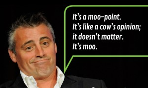 Well, when you say something stupid. It's a Moo-Point. Have you ever used this Joey-line in an actual conversation?