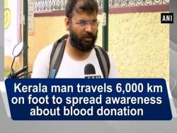 Kerala man travels 6,000 km on foot to spread awareness about blood donation