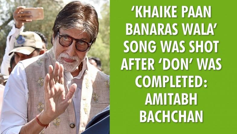 Khaike Paan Banaras Wala song was shot after Don was completed: Amitabh Bachchan