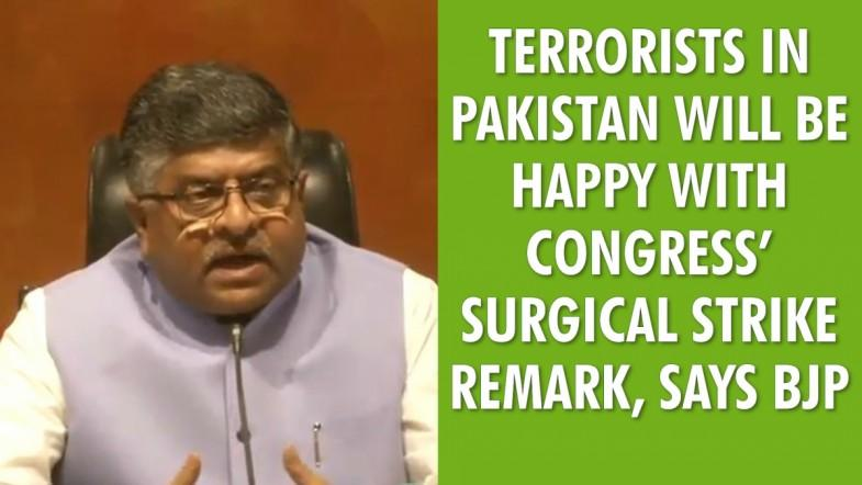 Terrorists in Pakistan will be happy with Congress's surgical strike remark, says BJP