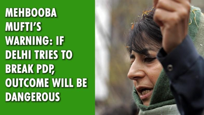 Mehbooba Mufti's warning: If Delhi tries to break PDP, outcome will be dangerous