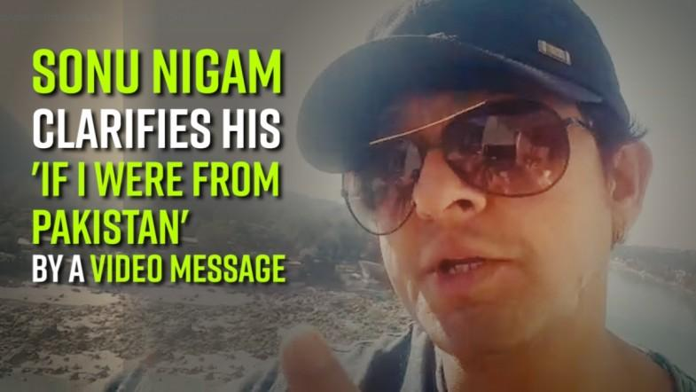 Sonu Nigam clarifies his if I were from Pakistan by a video message