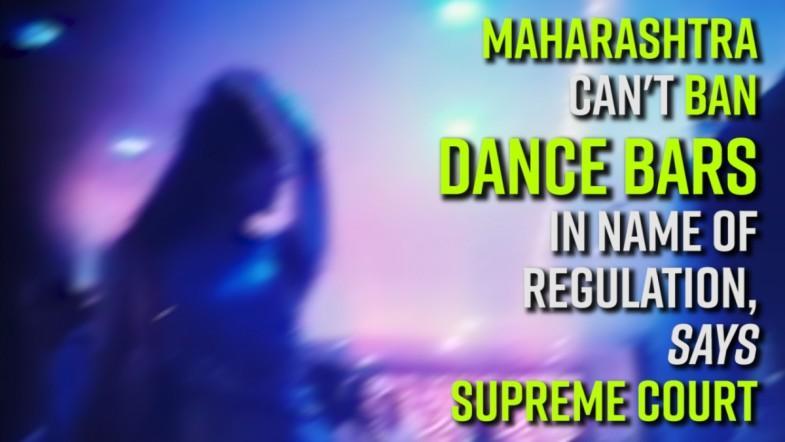 Maharashtra cant ban dance bars in name of regulation, says Supreme Court