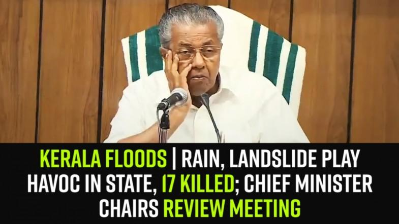 Kerala Floods | Rain, landslide play havoc in state, 17 killed; CM chairs review meeting